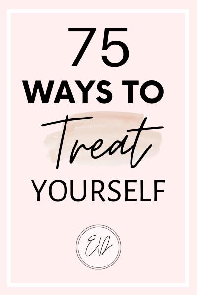 75 Ways To Treat Yourself
